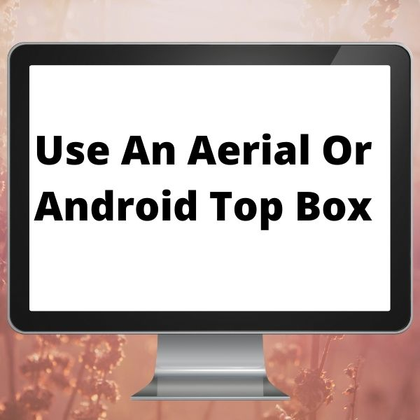 Use An Aerial Or Android Top Box