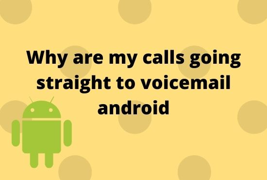 Why are my calls going straight to voicemail android